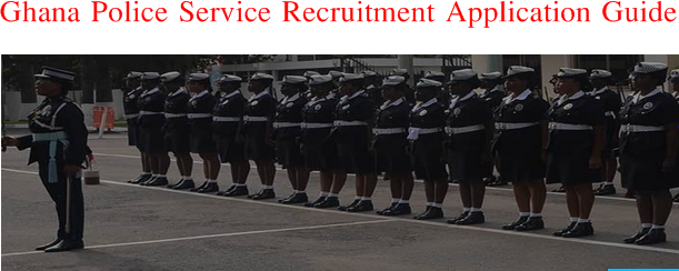 Ghana Police Service Recruitment Application Guide and Requirement